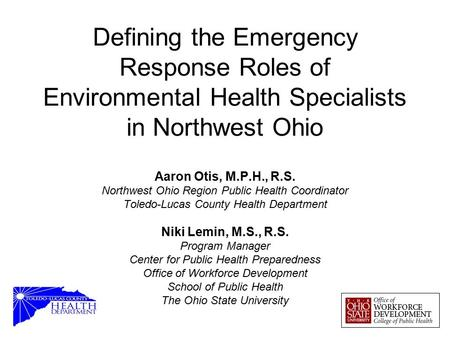 Defining the Emergency Response Roles of Environmental Health Specialists in Northwest Ohio Aaron Otis, M.P.H., R.S. Northwest Ohio Region Public Health.