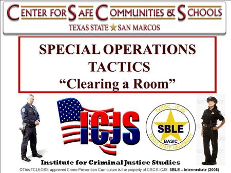 "Institute for Criminal Justice Studies SPECIAL OPERATIONS SPECIAL OPERATIONS TACTICS ""Clearing a Room"" ©This TCLEOSE approved Crime Prevention Curriculum."