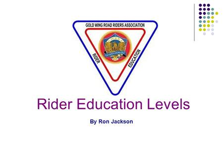 Rider Education Levels By Ron Jackson. RE Levels Topics Purpose Slogan and Mission Mileage Program Levels Level requirements Recent changes including.