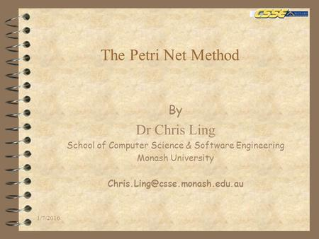 The Petri Net Method By Dr Chris Ling School of Computer Science & Software Engineering Monash University 1/7/2016.