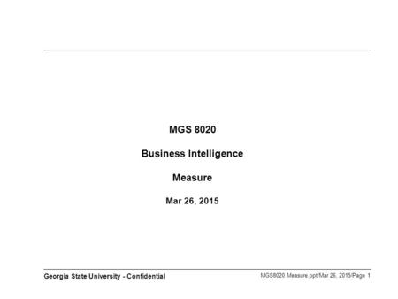 MGS8020 Measure.ppt/Mar 26, 2015/Page 1 Georgia State University - Confidential MGS 8020 Business Intelligence Measure Mar 26, 2015.