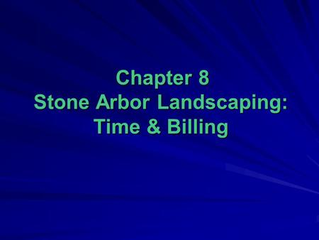 Chapter 8 Stone Arbor Landscaping: Time & Billing Chapter 8 Stone Arbor Landscaping: Time & Billing.