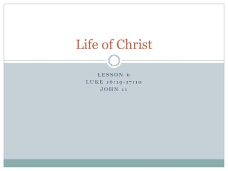 LESSON 6 LUKE 16:19-17:10 JOHN 11 Life of Christ.