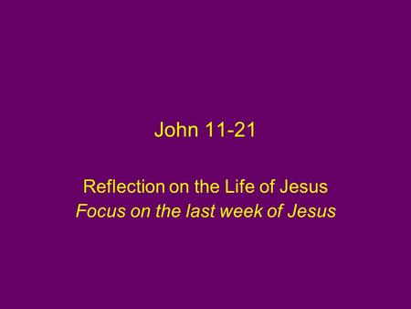 John 11-21 Reflection on the Life of Jesus Focus on the last week of Jesus.