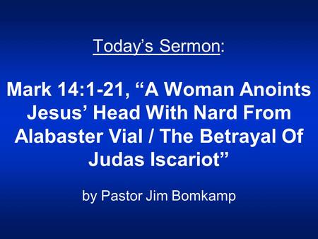 "Today's Sermon: Mark 14:1-21, ""A Woman Anoints Jesus' Head With Nard From Alabaster Vial / The Betrayal Of Judas Iscariot"" by Pastor Jim Bomkamp."