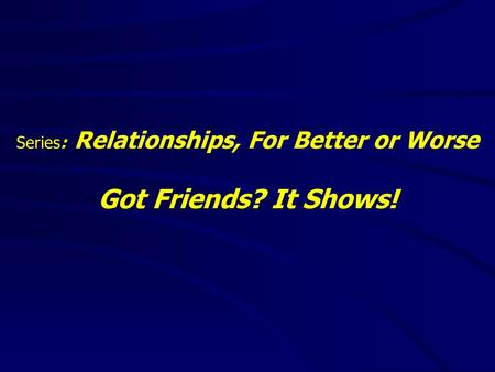 Series: Relationships, For Better or Worse Got Friends? It Shows!