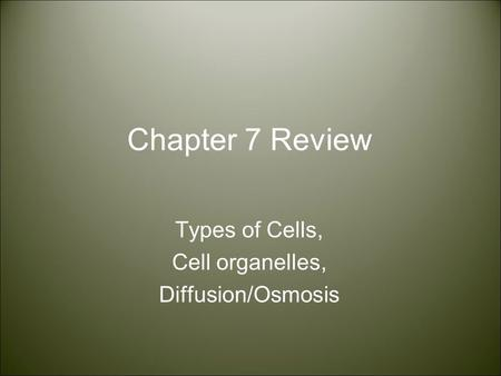 Chapter 7 Review Types of Cells, Cell organelles, Diffusion/Osmosis.