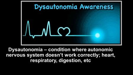 Dysautonomia – condition where autonomic nervous system doesn't work correctly; heart, respiratory, digestion, etc.