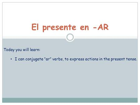 "El presente en -AR Today you will learn: I can conjugate ""ar"" verbs, to express actions in the present tense."