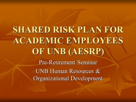 SHARED RISK PLAN FOR ACADEMIC EMPLOYEES OF UNB (AESRP) Pre-Retirement Seminar UNB Human Resources & Organizational Development.