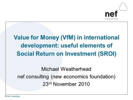 © nef consulting Value for Money (VfM) in international development: useful elements of Social Return on Investment (SROI) Michael Weatherhead nef consulting.