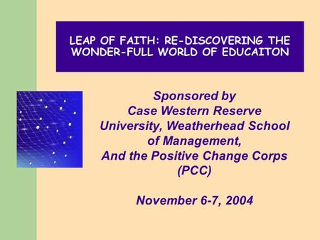 LEAP OF FAITH: RE-DISCOVERING THE WONDER-FULL WORLD OF EDUCAITON Sponsored by Case Western Reserve University, Weatherhead School of Management, And the.