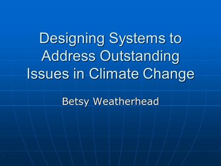 Designing Systems to Address Outstanding Issues in Climate Change Betsy Weatherhead.