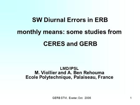 GERB STM, Exeter, Oct. 20061 SW Diurnal Errors in ERB monthly means: some studies from CERES and GERB LMD/IPSL M. Viollier and A. Ben Rehouma Ecole Polytechnique,