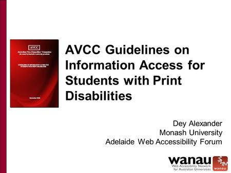 AVCC Guidelines on Information Access for Students with Print Disabilities Dey Alexander Monash University Adelaide Web Accessibility Forum.