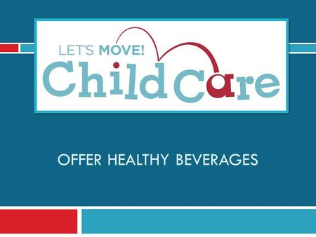 OFFER HEALTHY BEVERAGES. Learning Objectives 1) Understand Let's Move! Child Care Goals and best practices for beverages 2) Know the benefits of offering.