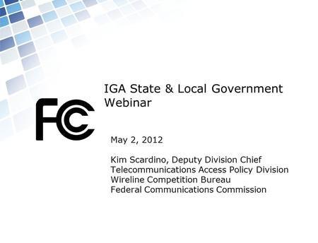 IGA State & Local Government Webinar May 2, 2012 Kim Scardino, Deputy Division Chief Telecommunications Access Policy Division Wireline Competition Bureau.