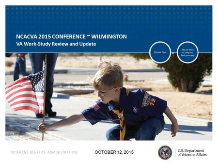 VETERANS BENEFITS ADMINISTRATION OCTOBER 12, 2015 NCACVA 2015 CONFERENCE ~ WILMINGTON VA Work-Study Review and Update.