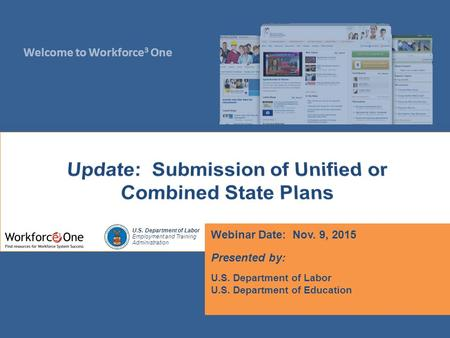 Welcome to Workforce 3 One U.S. Department of Labor Employment and Training Administration Webinar Date: Nov. 9, 2015 Presented by: U.S. Department of.