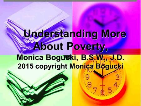 Understanding More About Poverty, Monica Bogucki, B.S.W., J.D. 2015 copyright Monica Bogucki Understanding More About Poverty, Monica Bogucki, B.S.W.,