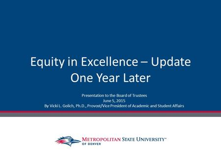 Equity in Excellence – Update One Year Later Presentation to the Board of Trustees June 5, 2015 By Vicki L. Golich, Ph.D., Provost/Vice President of Academic.