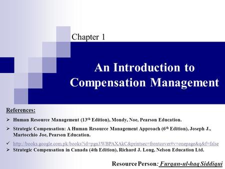 An Introduction to Compensation Management Chapter 1 References:  Human Resource Management (13 th Edition), Mondy, Noe, Pearson Education.  Strategic.