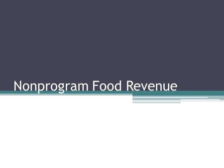 Nonprogram Food Revenue. Revenue From Non-program Food Intent: To ensure that revenues from the sale of non-program foods generate at least the same proportion.