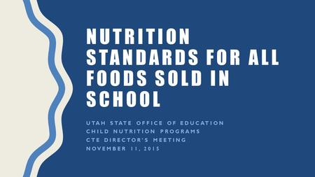 NUTRITION STANDARDS FOR ALL FOODS SOLD IN SCHOOL UTAH STATE OFFICE OF EDUCATION CHILD NUTRITION PROGRAMS CTE DIRECTOR'S MEETING NOVEMBER 11, 2015.