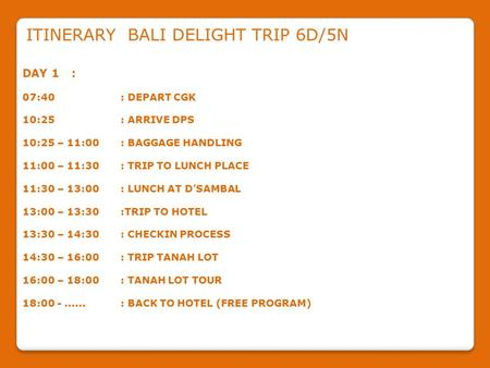 ITINERARY BALI DELIGHT TRIP 6D/5N DAY 1: 07:40: DEPART CGK 10:25: ARRIVE DPS 10:25 – 11:00: BAGGAGE HANDLING 11:00 – 11:30: TRIP TO LUNCH PLACE 11:30 –