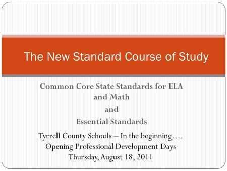 Common Core State Standards for ELA and Math and Essential Standards The New Standard Course of Study Tyrrell County Schools – In the beginning…. Opening.