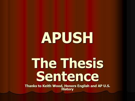APUSH The Thesis Sentence Thanks to Keith Wood, Honors English and AP U.S. History.