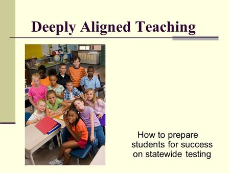 Deeply Aligned Teaching How to prepare students for success on statewide testing.