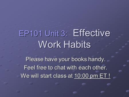 EP101 Unit 3: Effective Work Habits Please have your books handy. Feel free to chat with each other. We will start class at 10:00 pm ET !