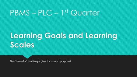 "Learning Goals and Learning Scales The ""How-To"" that helps give focus and purpose! PBMS – PLC – 1 st Quarter."