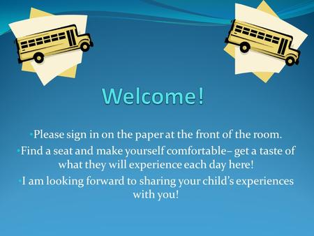Please sign in on the paper at the front of the room. Find a seat and make yourself comfortable– get a taste of what they will experience each day here!