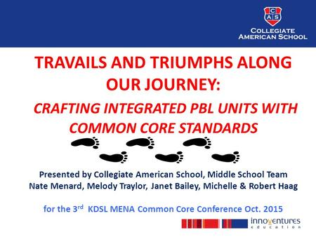 TRAVAILS AND TRIUMPHS ALONG OUR JOURNEY: CRAFTING INTEGRATED PBL UNITS WITH COMMON CORE STANDARDS Presented by Collegiate American School, Middle School.
