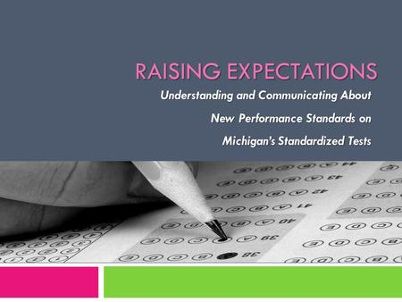 Understanding and Communicating About New Performance Standards on New Performance Standards on Michigan's Standardized Tests RAISING EXPECTATIONS.