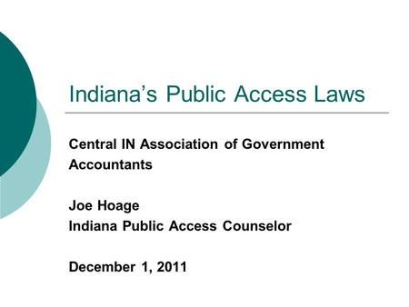 Indiana's Public Access Laws Central IN Association of Government Accountants Joe Hoage Indiana Public Access Counselor December 1, 2011.