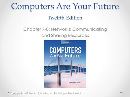 Computers Are Your Future Twelfth Edition Chapter 7-8: Networks: Communicating and Sharing Resources Copyright © 2012 Pearson Education, Inc. Publishing.