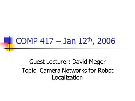 COMP 417 – Jan 12 th, 2006 Guest Lecturer: David Meger Topic: Camera Networks for Robot Localization.
