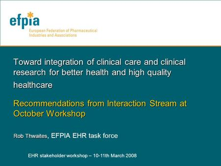 EHR stakeholder workshop – 10-11th March 2008 1 Toward integration of clinical care and clinical research for better health and high quality healthcare.