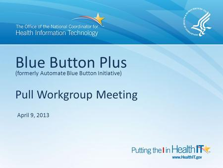 Blue Button Plus (formerly Automate Blue Button Initiative) Pull Workgroup Meeting April 9, 2013.