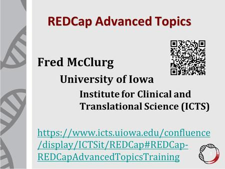 REDCap Advanced Topics Fred McClurg University of Iowa Institute for Clinical and Translational Science (ICTS) https://www.icts.uiowa.edu/confluence /display/ICTSit/REDCap#REDCap-