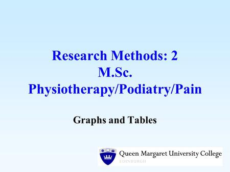 Research Methods: 2 M.Sc. Physiotherapy/Podiatry/Pain Graphs and Tables.