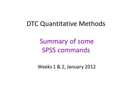 DTC Quantitative Methods Summary of some SPSS commands Weeks 1 & 2, January 2012.