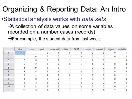 Organizing & Reporting Data: An Intro Statistical analysis works with data sets  A collection of data values on some variables recorded on a number cases.
