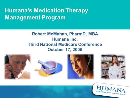 Humana's Medication Therapy Management Program Robert McMahan, PharmD, MBA Humana Inc. Third National Medicare Conference October 17, 2006.