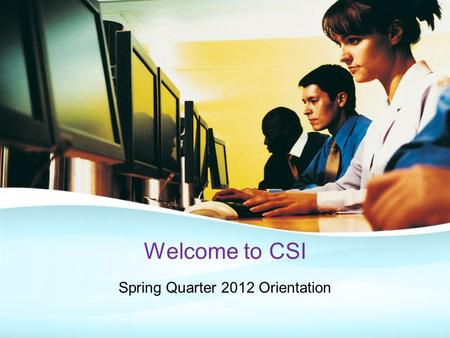 Welcome to CSI Spring Quarter 2012 Orientation. Why Computer Systems Institute? Excellent, Affordable Education Blended Learning Methodology PBL (Project.