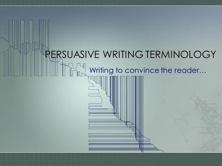 PERSUASIVE WRITING TERMINOLOGY Writing to convince the reader…