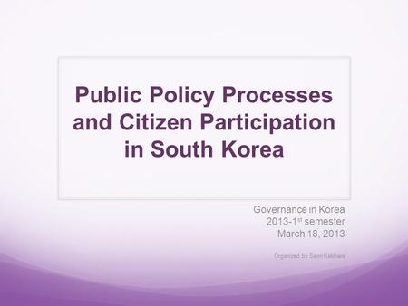 Public Policy Processes and Citizen Participation in South Korea Governance in Korea 2013-1 st semester March 18, 2013 Organized by Saori Kakihara.